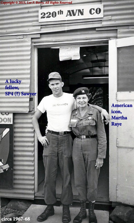 SP4 Sawyer and Martha Raye, who was Born: August 27, 1916, Butte, MT; Died: October 19, 1994, Los Angeles, CA; Buried: Fort Bragg Main Post Cemetery, NC; Colonel Maggie was an honorary Colonel in the United States Marine Corps.